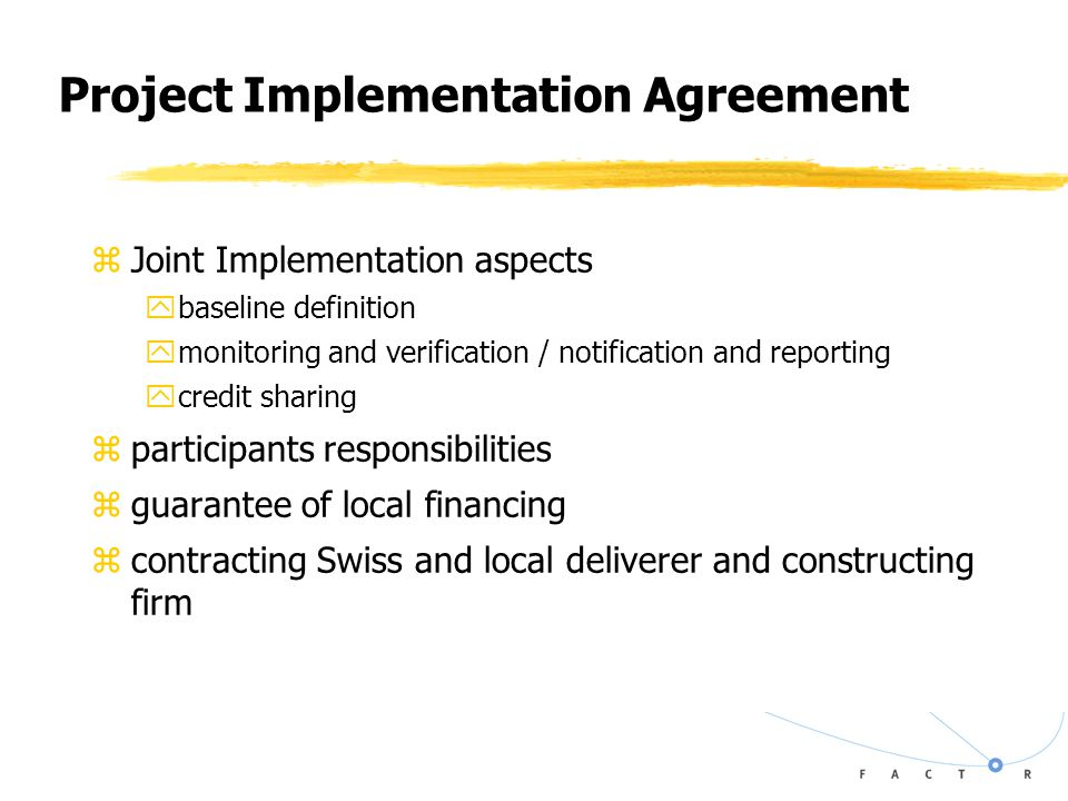 Project Implementation Agreement zJoint Implementation aspects ybaseline definition ymonitoring and verification / notification and reporting ycredit sharing zparticipants responsibilities zguarantee of local financing zcontracting Swiss and local deliverer and constructing firm