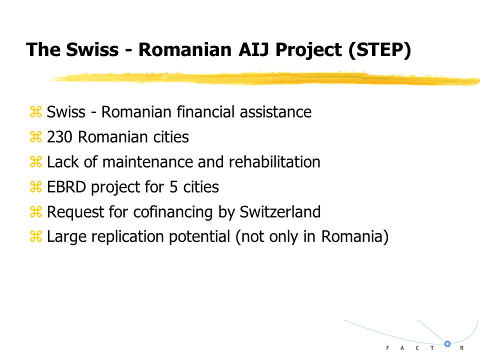 The Swiss - Romanian AIJ Project (STEP) zSwiss - Romanian financial assistance z230 Romanian cities zLack of maintenance and rehabilitation zEBRD project for 5 cities zRequest for cofinancing by Switzerland zLarge replication potential (not only in Romania)