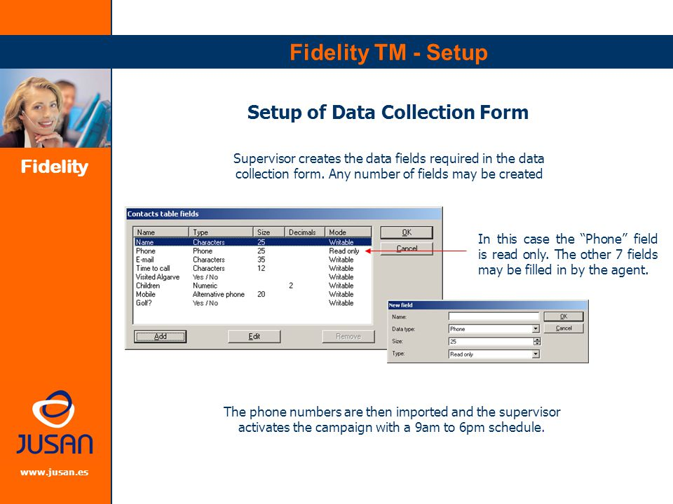 Fidelity www.jusan.es Fidelity TM - Agent Agents PC Screen Phone Controls Numbers are dialed automatically and data collection form is popped onto agent's screen Agent selects from available call results and fills in data fields available if relevant.