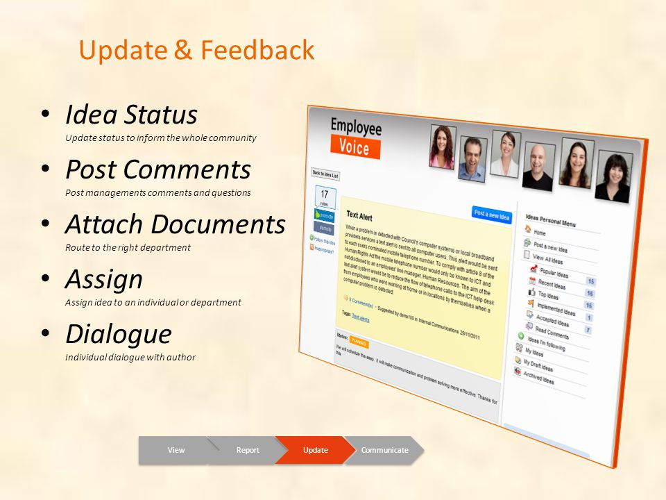 Update & Feedback ViewReportUpdateCommunicate Idea Status Update status to inform the whole community Post Comments Post managements comments and questions Attach Documents Route to the right department Assign Assign idea to an individual or department Dialogue Individual dialogue with author