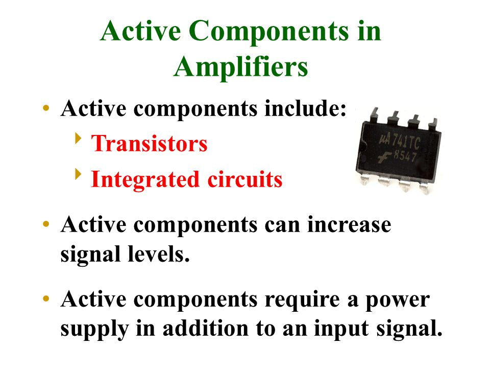 Active Components in Amplifiers Active components include:  Transistors  Integrated circuits Active components can increase signal levels. Active co