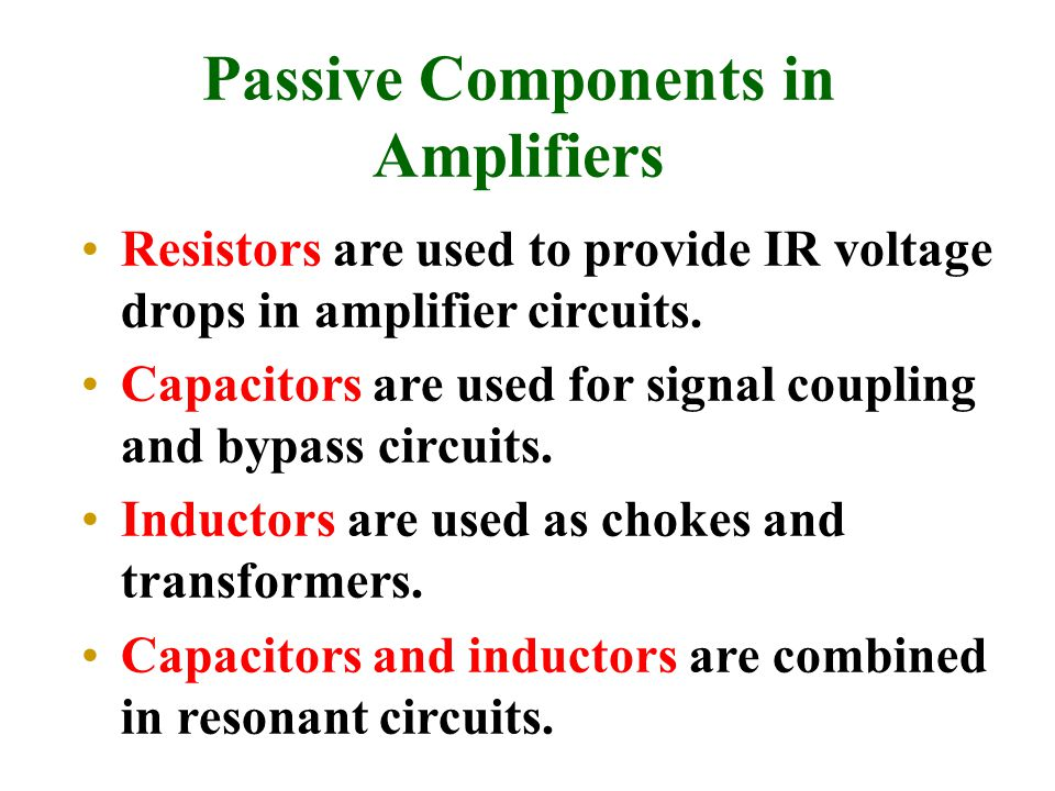 Passive Components in Amplifiers Resistors are used to provide IR voltage drops in amplifier circuits. Capacitors are used for signal coupling and byp