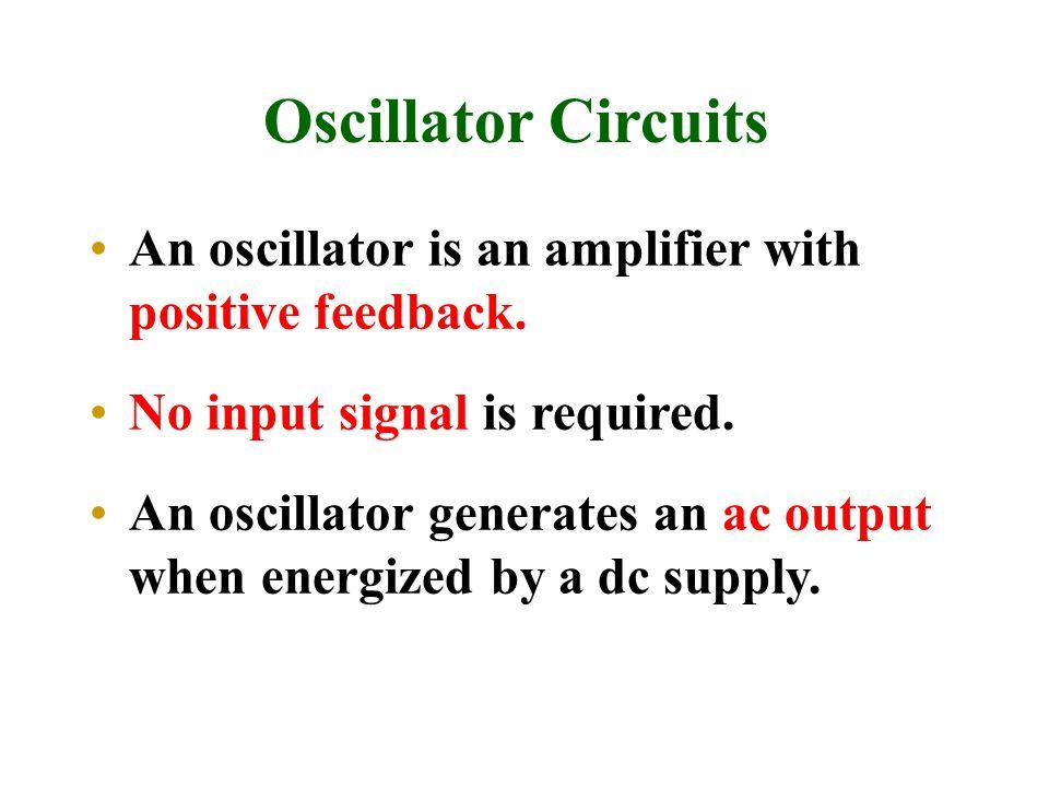 Oscillator Circuits An oscillator is an amplifier with positive feedback. No input signal is required. An oscillator generates an ac output when energ