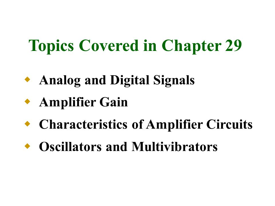 Topics Covered in Chapter 29  Analog and Digital Signals  Amplifier Gain  Characteristics of Amplifier Circuits  Oscillators and Multivibrators