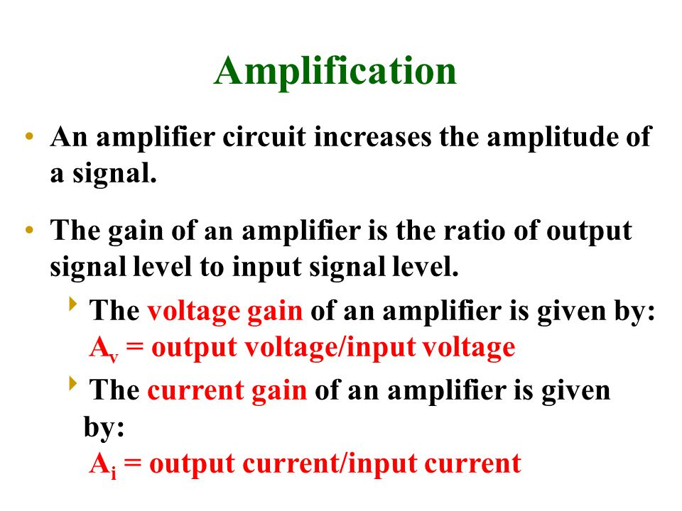 Amplification An amplifier circuit increases the amplitude of a signal. The gain of an amplifier is the ratio of output signal level to input signal l