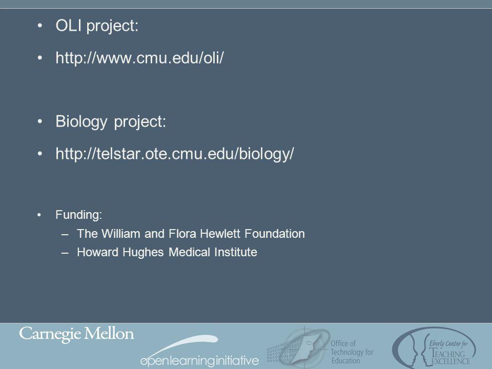 OLI project: http://www.cmu.edu/oli/ Biology project: http://telstar.ote.cmu.edu/biology/ Funding: –The William and Flora Hewlett Foundation –Howard H