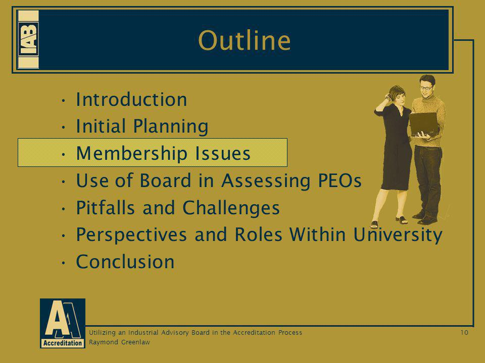 Raymond Greenlaw Utilizing an Industrial Advisory Board in the Accreditation Process10 Outline Introduction Initial Planning Membership Issues Use of Board in Assessing PEOs Pitfalls and Challenges Perspectives and Roles Within University Conclusion
