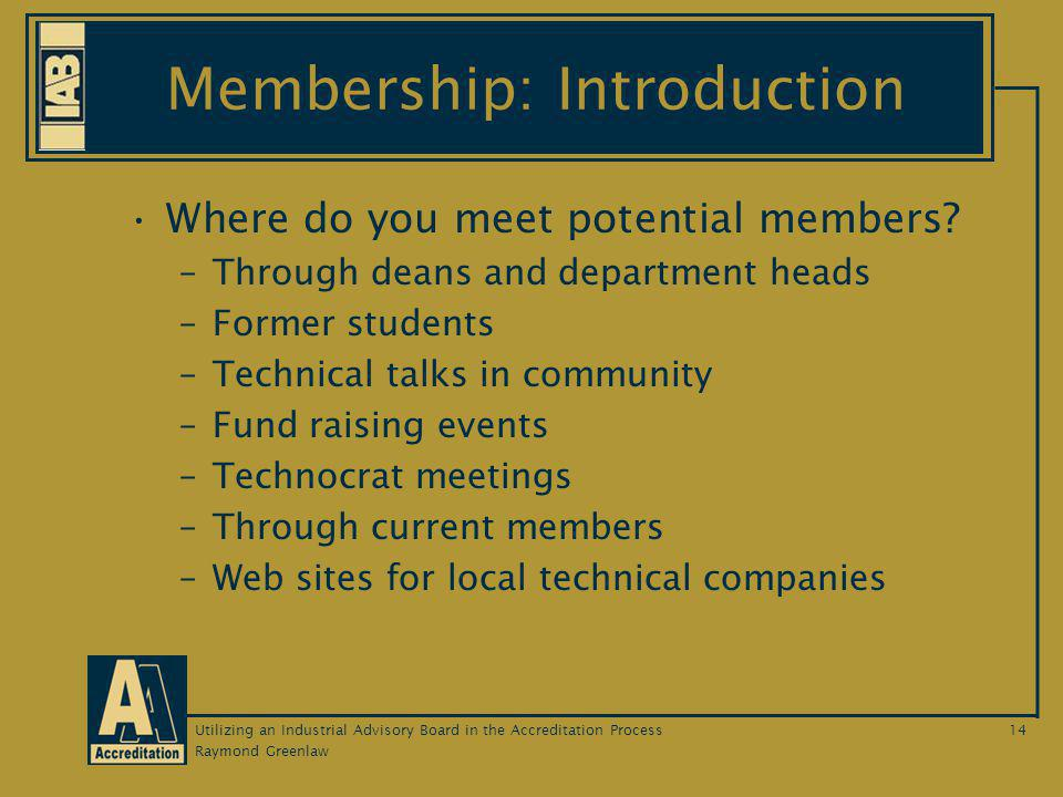 Raymond Greenlaw Utilizing an Industrial Advisory Board in the Accreditation Process14 Membership: Introduction Where do you meet potential members.