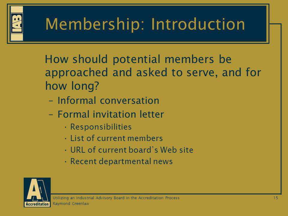 Raymond Greenlaw Utilizing an Industrial Advisory Board in the Accreditation Process15 Membership: Introduction How should potential members be approached and asked to serve, and for how long.