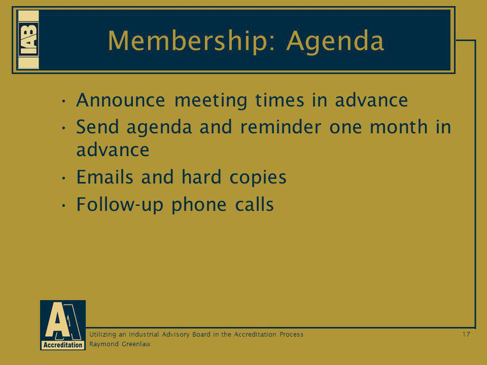 Raymond Greenlaw Utilizing an Industrial Advisory Board in the Accreditation Process17 Membership: Agenda Announce meeting times in advance Send agenda and reminder one month in advance Emails and hard copies Follow-up phone calls