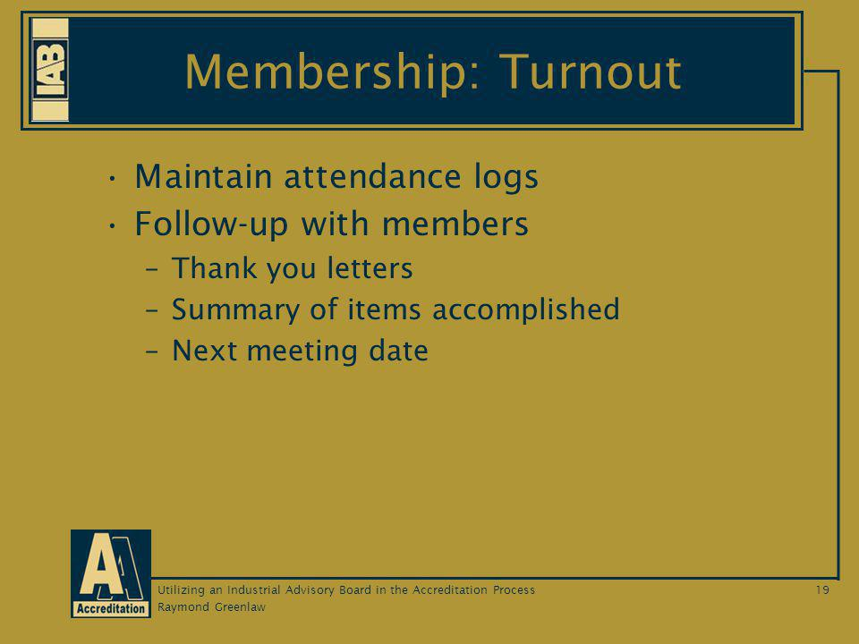 Raymond Greenlaw Utilizing an Industrial Advisory Board in the Accreditation Process19 Membership: Turnout Maintain attendance logs Follow-up with members –Thank you letters –Summary of items accomplished –Next meeting date