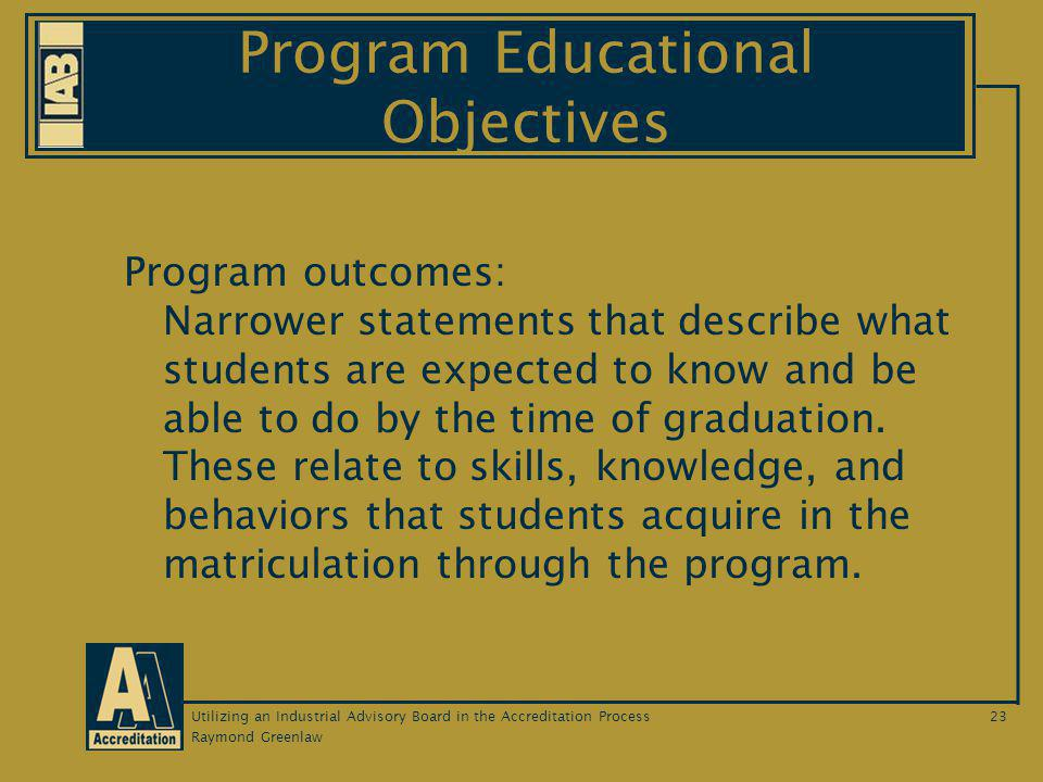 Raymond Greenlaw Utilizing an Industrial Advisory Board in the Accreditation Process23 Program Educational Objectives Program outcomes: Narrower statements that describe what students are expected to know and be able to do by the time of graduation.