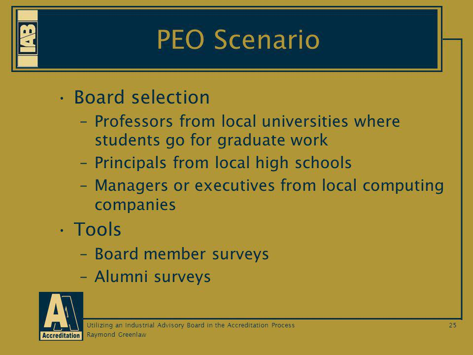 Raymond Greenlaw Utilizing an Industrial Advisory Board in the Accreditation Process25 PEO Scenario Board selection –Professors from local universities where students go for graduate work –Principals from local high schools –Managers or executives from local computing companies Tools –Board member surveys –Alumni surveys