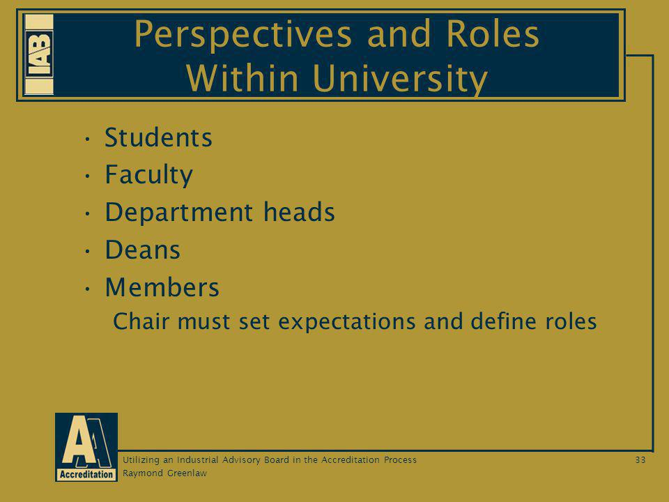 Raymond Greenlaw Utilizing an Industrial Advisory Board in the Accreditation Process33 Perspectives and Roles Within University Students Faculty Department heads Deans Members Chair must set expectations and define roles