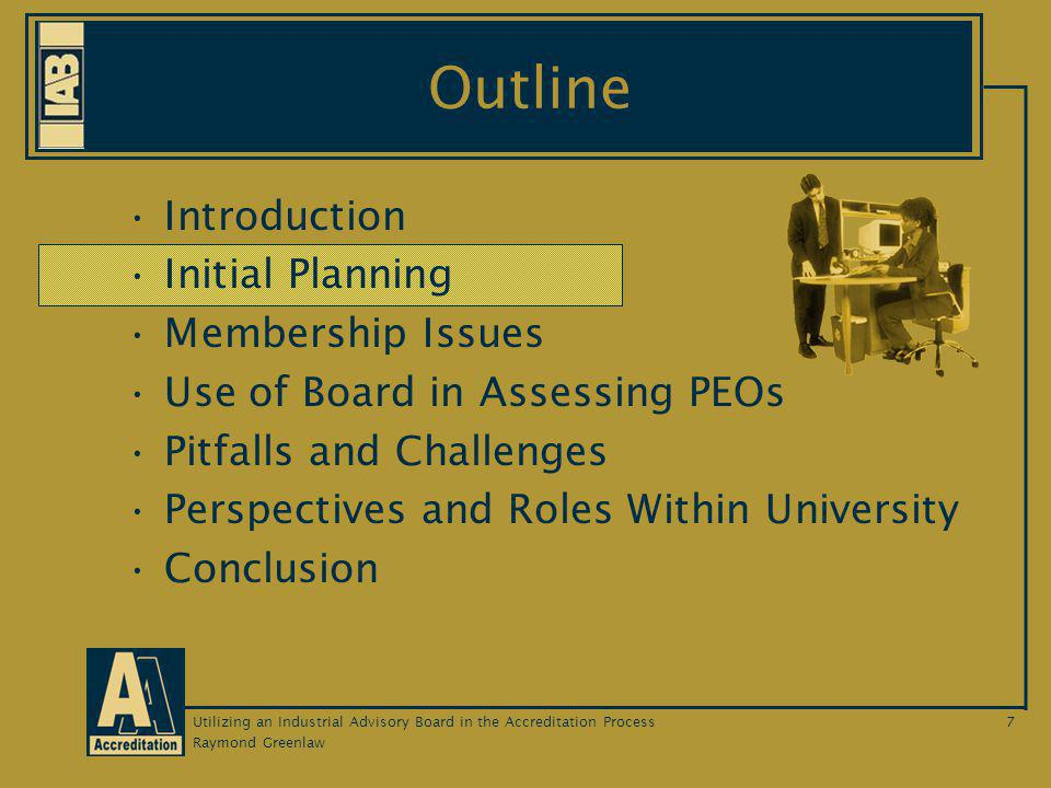 Raymond Greenlaw Utilizing an Industrial Advisory Board in the Accreditation Process7 Outline Introduction Initial Planning Membership Issues Use of Board in Assessing PEOs Pitfalls and Challenges Perspectives and Roles Within University Conclusion