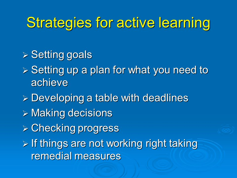 Strategies for active learning  Setting goals  Setting up a plan for what you need to achieve  Developing a table with deadlines  Making decisions  Checking progress  If things are not working right taking remedial measures