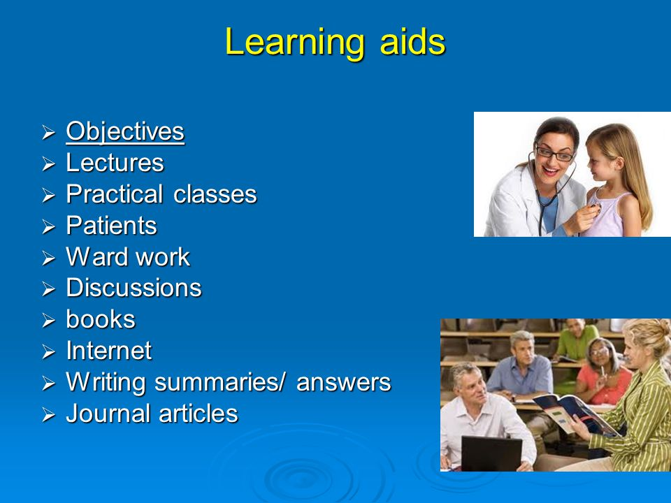 Learning aids  Objectives Objectives  Lectures  Practical classes  Patients  Ward work  Discussions  books  Internet  Writing summaries/ answers  Journal articles