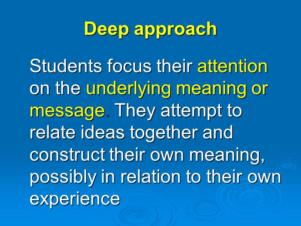 Deep approach Students focus their attention on the underlying meaning or message.