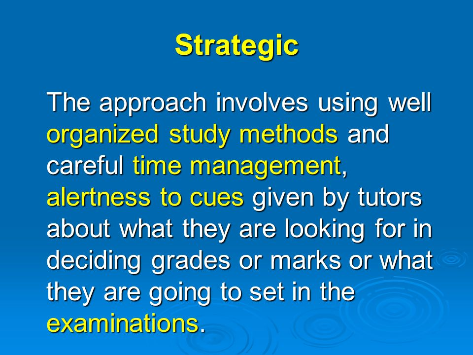 Strategic The approach involves using well organized study methods and careful time management, alertness to cues given by tutors about what they are