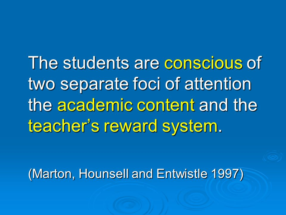 The students are conscious of two separate foci of attention the academic content and the teacher's reward system. (Marton, Hounsell and Entwistle 199