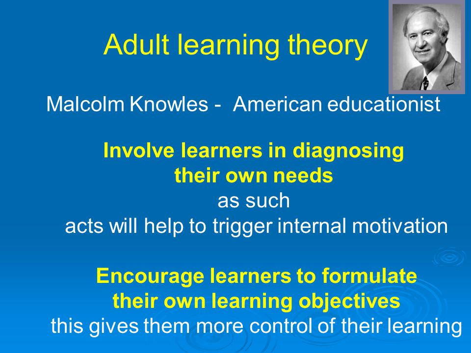Adult learning theory Malcolm Knowles - American educationist Involve learners in diagnosing their own needs as such acts will help to trigger interna