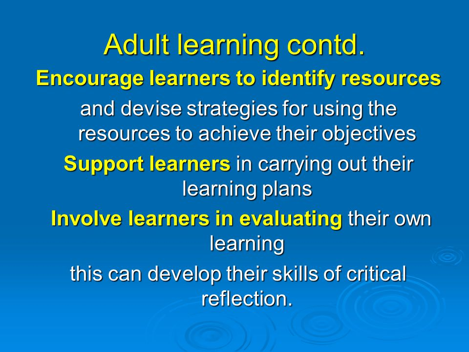 Adult learning contd. Encourage learners to identify resources and devise strategies for using the resources to achieve their objectives Support learn