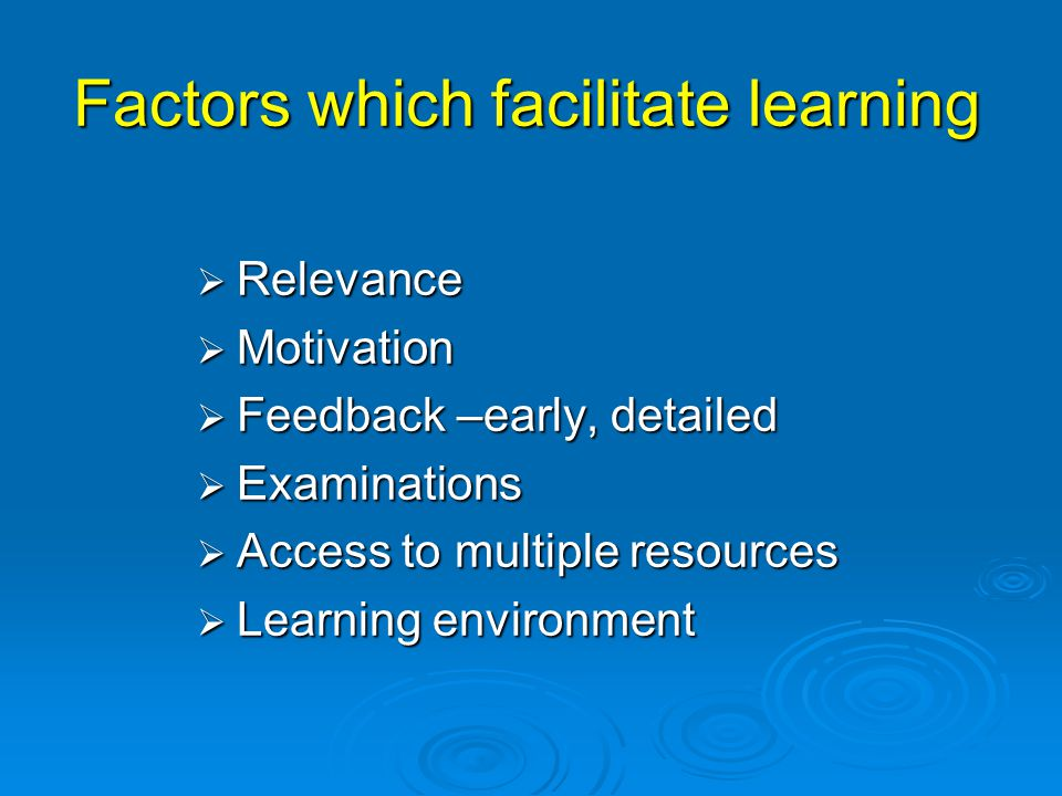 Factors which facilitate learning  Relevance  Motivation  Feedback –early, detailed  Examinations  Access to multiple resources  Learning environment