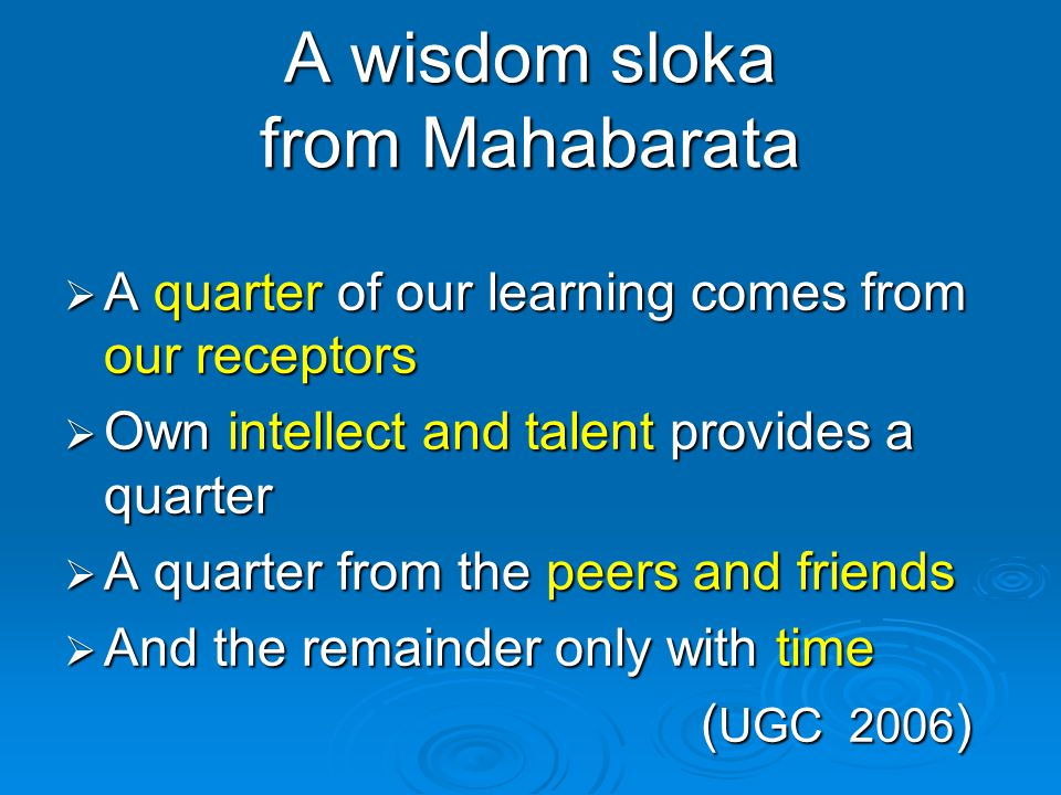 A wisdom sloka from Mahabarata  A quarter of our learning comes from our receptors  Own intellect and talent provides a quarter  A quarter from the peers and friends  And the remainder only with time ( UGC 2006 )