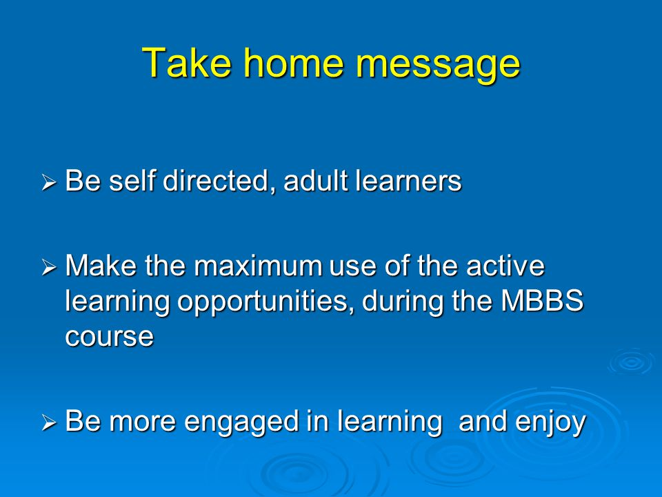 Take home message  Be self directed, adult learners  Make the maximum use of the active learning opportunities, during the MBBS course  Be more engaged in learning and enjoy