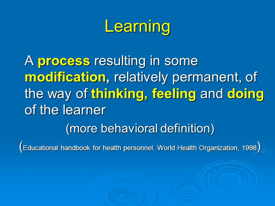 Learning A process resulting in some modification, relatively permanent, of the way of thinking, feeling and doing of the learner (more behavioral definition) ( Educational handbook for health personnel.