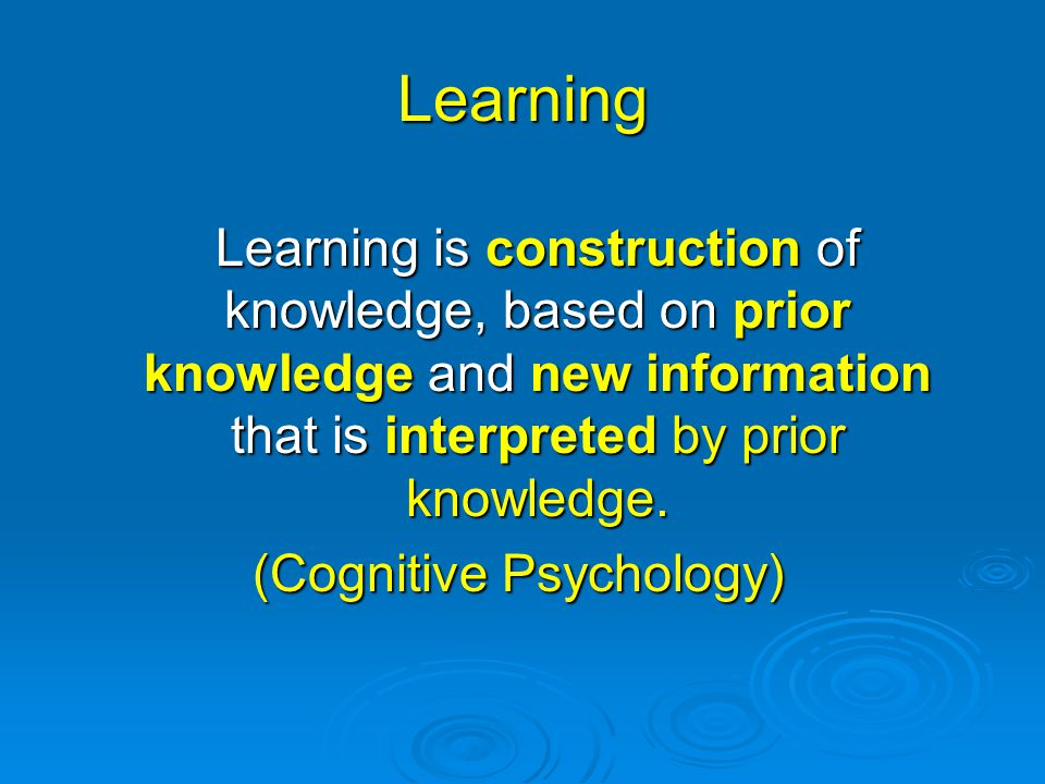 Learning Learning is construction of knowledge, based on prior knowledge and new information that is interpreted by prior knowledge. (Cognitive Psycho