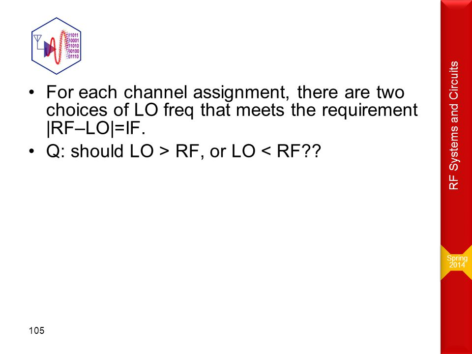 For each channel assignment, there are two choices of LO freq that meets the requirement |RF–LO|=IF. Q: should LO > RF, or LO < RF?? Spring 2014 Sprin