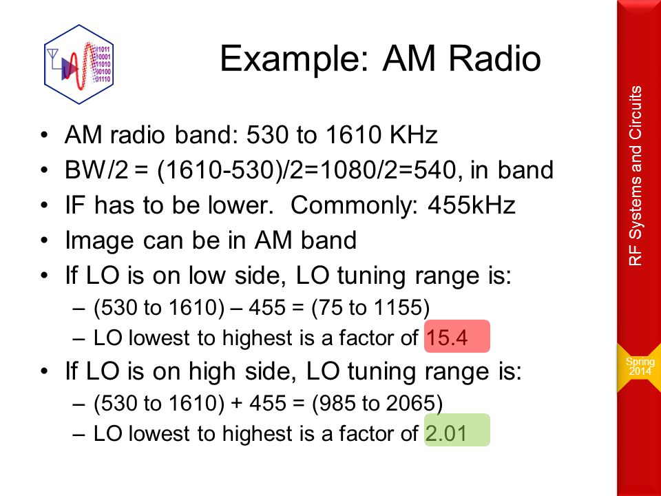 Example: AM Radio AM radio band: 530 to 1610 KHz BW/2 = (1610-530)/2=1080/2=540, in band IF has to be lower. Commonly: 455kHz Image can be in AM band
