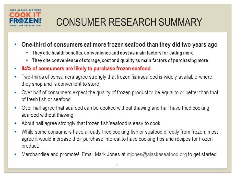 CONSUMER RESEARCH SUMMARY 21 One-third of consumers eat more frozen seafood than they did two years ago They cite health benefits, convenience and cost as main factors for eating more They cite convenience of storage, cost and quality as main factors of purchasing more 84% of consumers are likely to purchase frozen seafood Two-thirds of consumers agree strongly that frozen fish/seafood is widely available where they shop and is convenient to store Over half of consumers expect the quality of frozen product to be equal to or better than that of fresh fish or seafood Over half agree that seafood can be cooked without thawing and half have tried cooking seafood without thawing About half agree strongly that frozen fish/seafood is easy to cook While some consumers have already tried cooking fish or seafood directly from frozen, most agree it would increase their purchase interest to have cooking tips and recipes for frozen product.