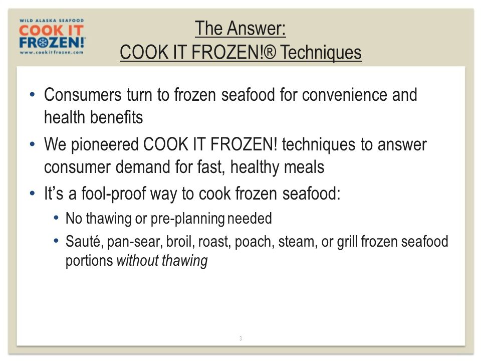 The Answer: COOK IT FROZEN!® Techniques 3 Consumers turn to frozen seafood for convenience and health benefits We pioneered COOK IT FROZEN! techniques