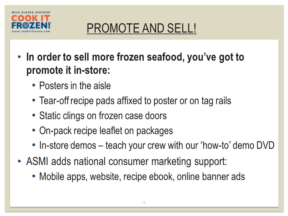 PROMOTE AND SELL! 4 In order to sell more frozen seafood, you've got to promote it in-store: Posters in the aisle Tear-off recipe pads affixed to post
