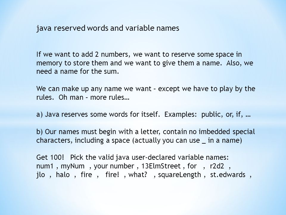 java reserved words and variable names If we want to add 2 numbers, we want to reserve some space in memory to store them and we want to give them a name.