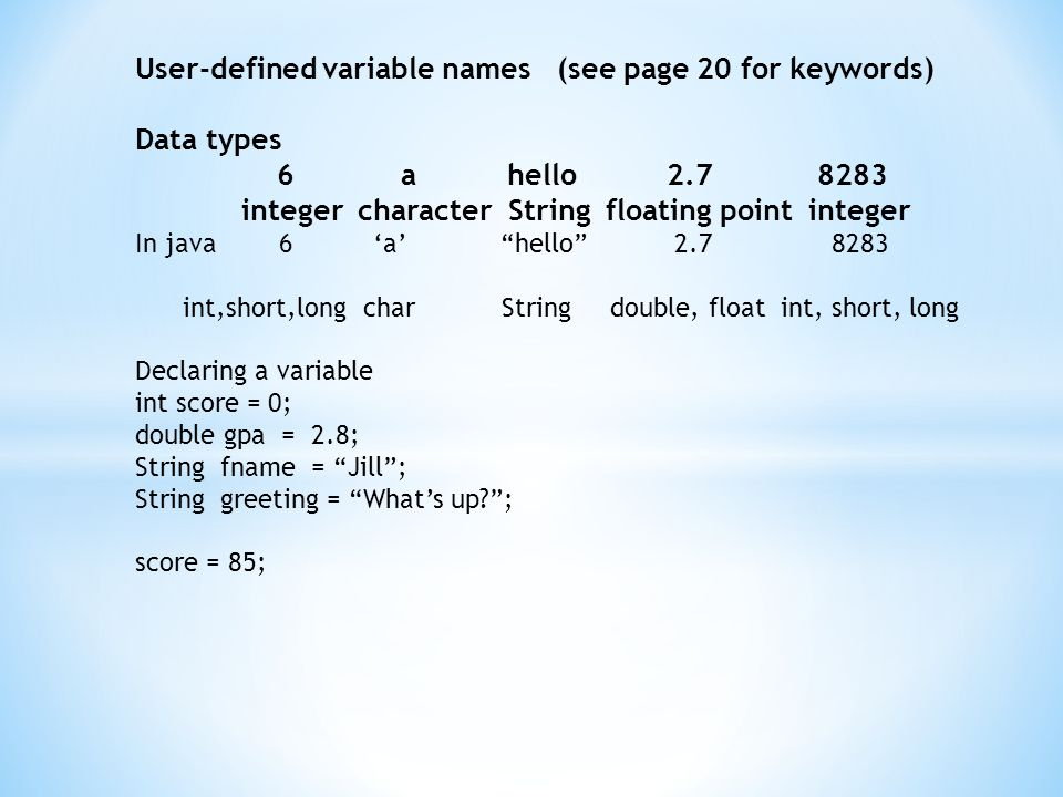 User-defined variable names (see page 20 for keywords) Data types 6 a hello2.7 8283 integer character String floating point integer In java 6 'a' hello 2.7 8283 int,short,long char String double, float int, short, long Declaring a variable int score = 0; double gpa = 2.8; String fname = Jill ; String greeting = What's up ; score = 85;