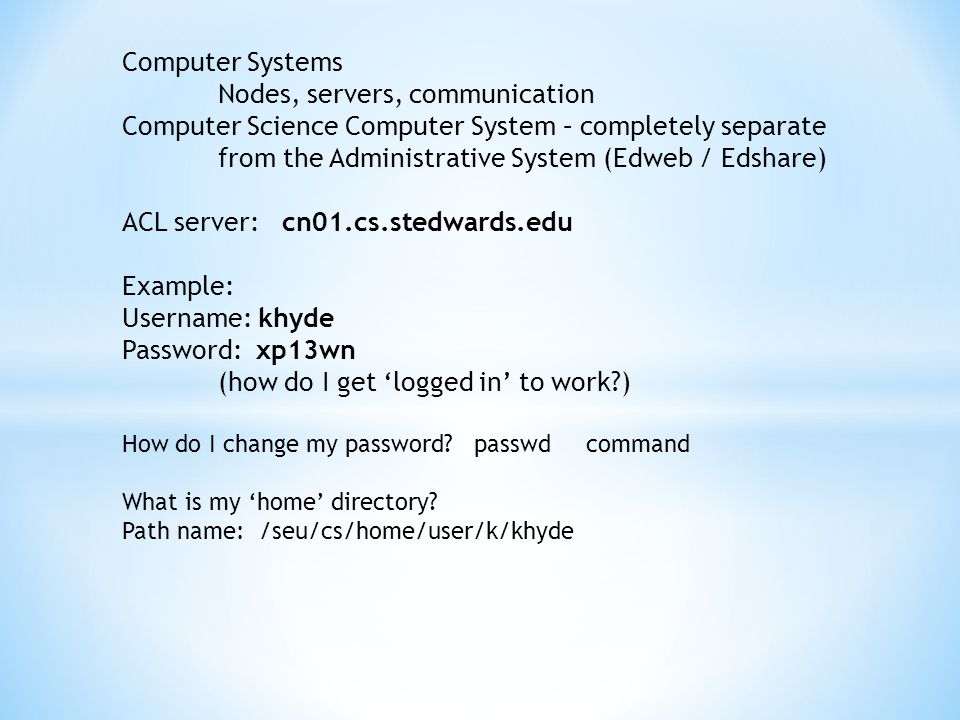 Computer Systems Nodes, servers, communication Computer Science Computer System – completely separate from the Administrative System (Edweb / Edshare) ACL server: cn01.cs.stedwards.edu Example: Username: khyde Password: xp13wn (how do I get 'logged in' to work ) How do I change my password.