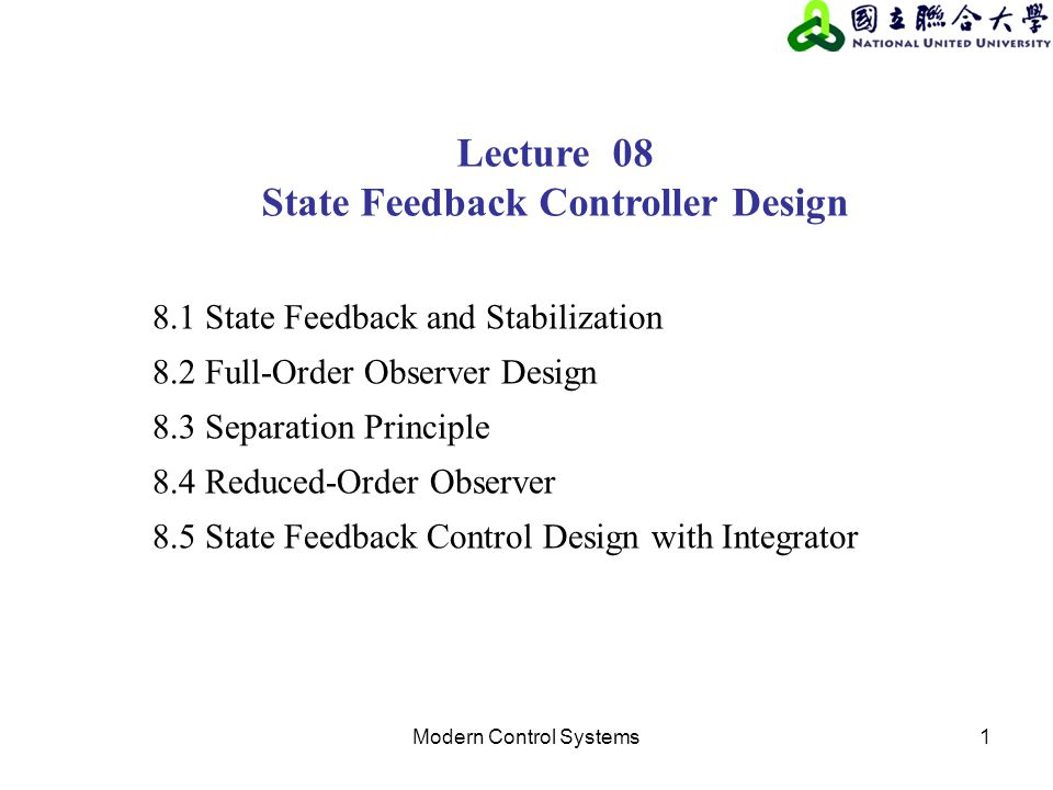 Modern Control Systems1 Lecture 08 State Feedback Controller Design 8.1 State Feedback and Stabilization 8.2 Full-Order Observer Design 8.3 Separation