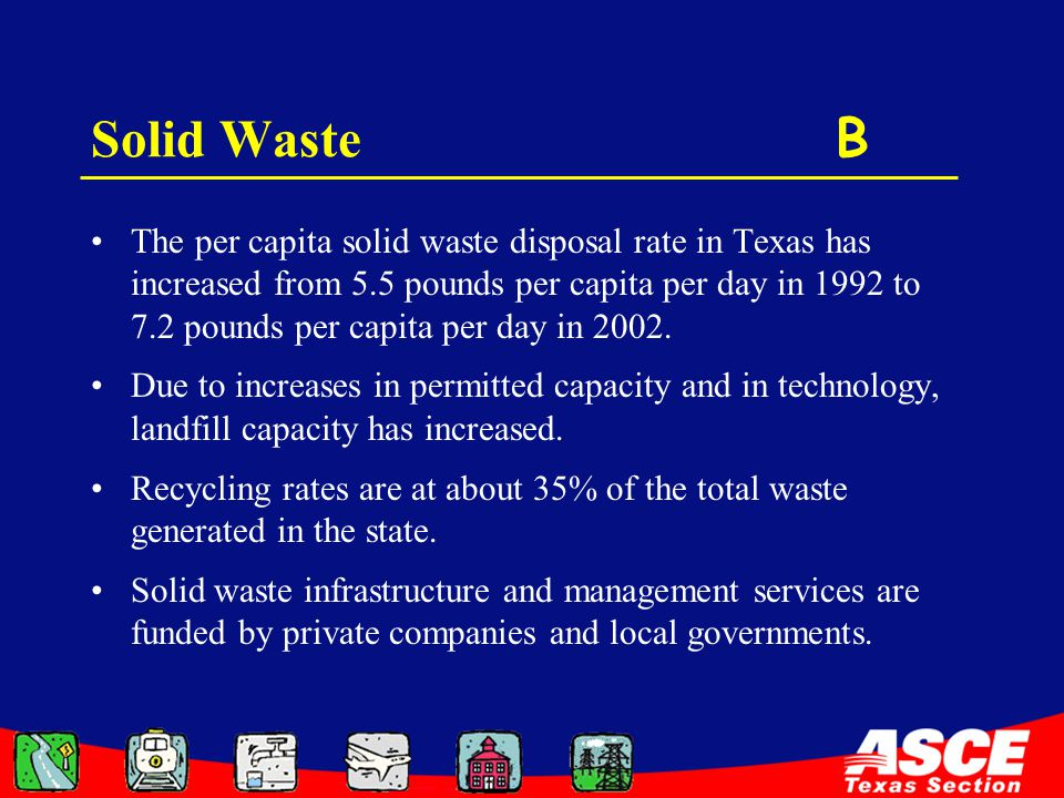 Solid Waste B The per capita solid waste disposal rate in Texas has increased from 5.5 pounds per capita per day in 1992 to 7.2 pounds per capita per day in 2002.