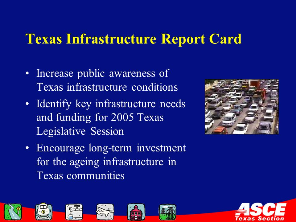 Texas Infrastructure Report Card Increase public awareness of Texas infrastructure conditions Identify key infrastructure needs and funding for 2005 Texas Legislative Session Encourage long-term investment for the ageing infrastructure in Texas communities