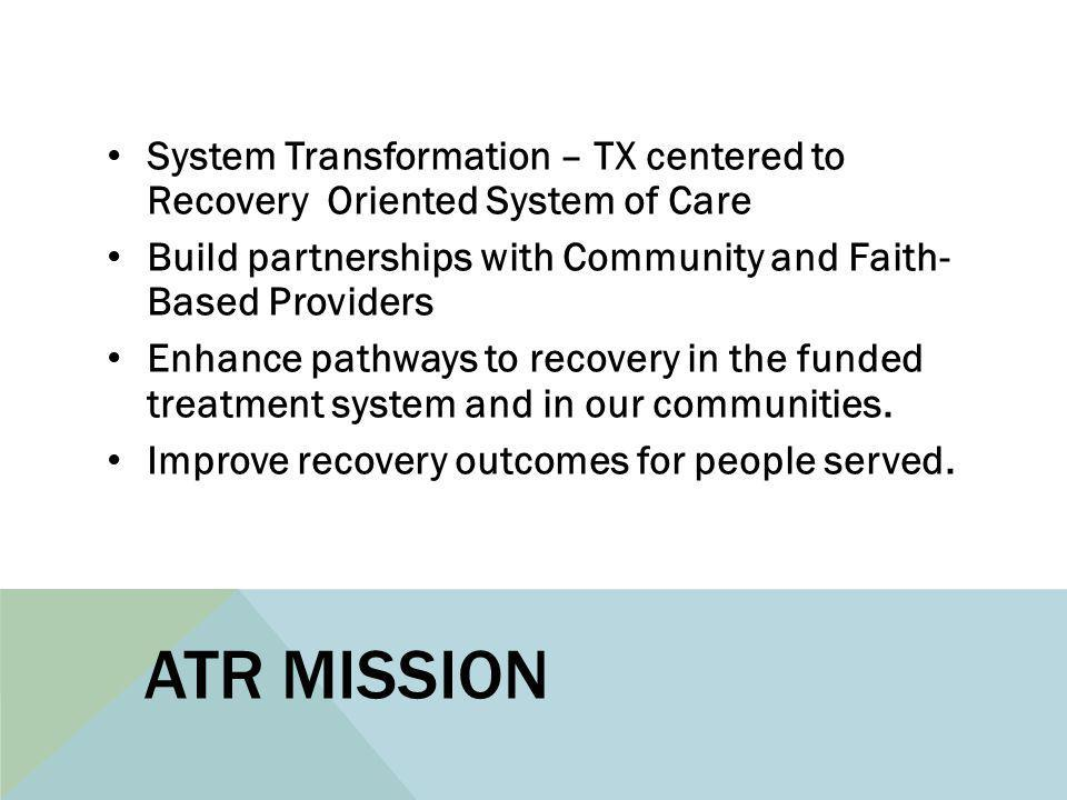 ATR MISSION System Transformation – TX centered to Recovery Oriented System of Care Build partnerships with Community and Faith- Based Providers Enhan