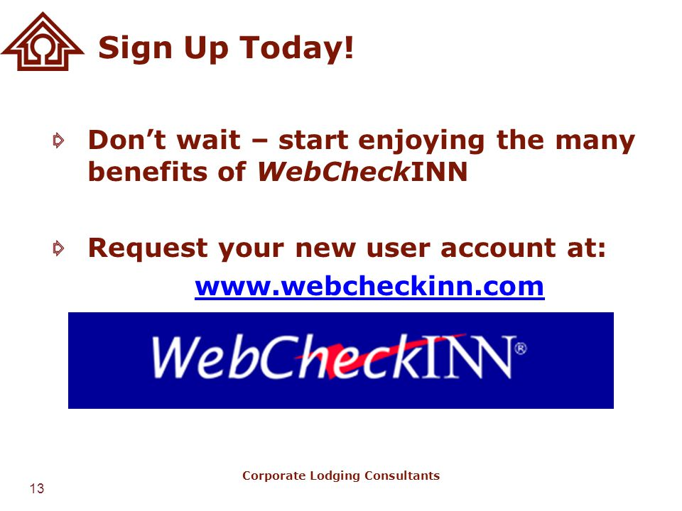 13 Corporate Lodging Consultants Sign Up Today! Don't wait – start enjoying the many benefits of WebCheckINN Request your new user account at: www.web