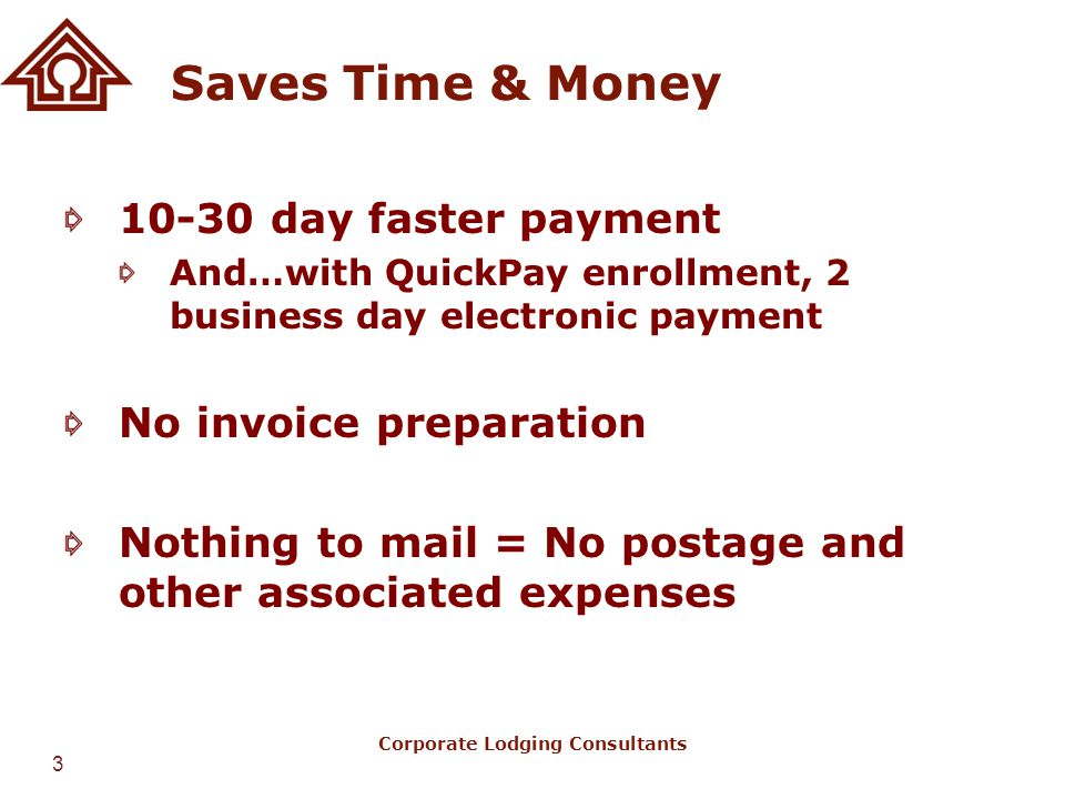 3 Corporate Lodging Consultants Saves Time & Money 10-30 day faster payment And…with QuickPay enrollment, 2 business day electronic payment No invoice