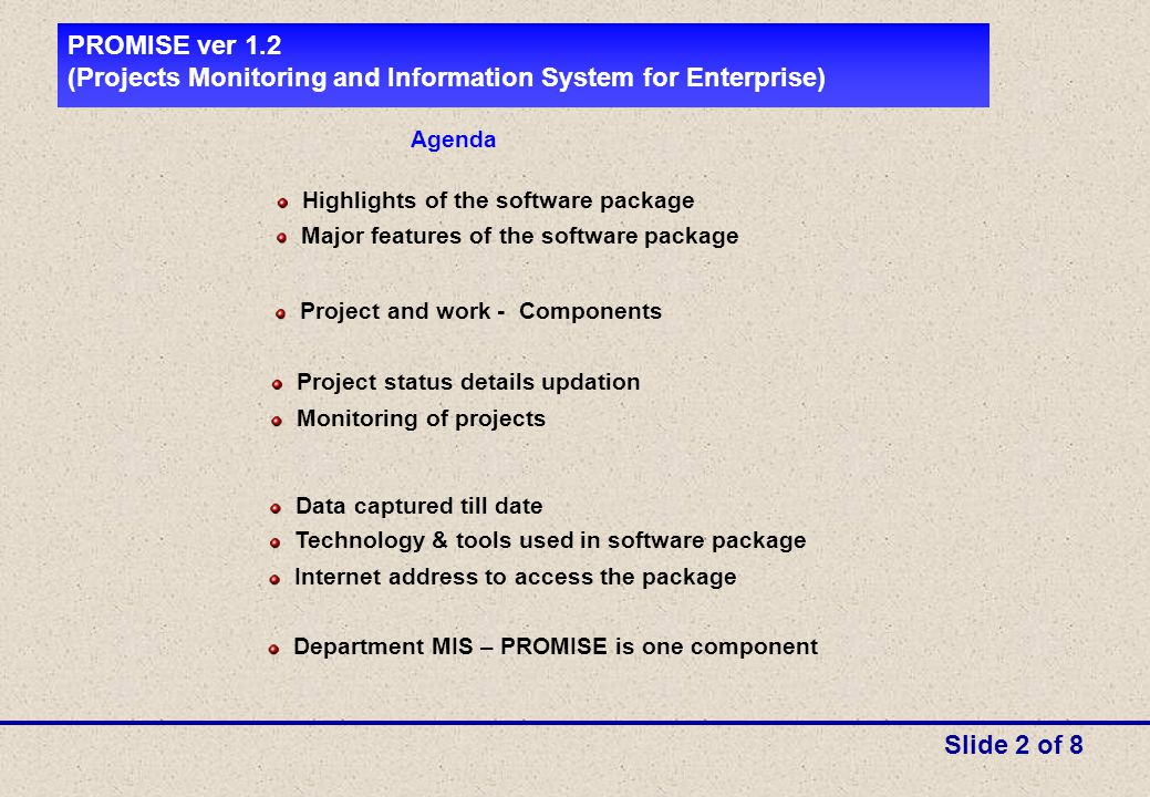 Agenda Highlights of the software package Technology & tools used in software package PROMISE ver 1.2 (Projects Monitoring and Information System for Enterprise) Slide 2 of 8 Major features of the software package Project and work - Components Project status details updation Monitoring of projects Data captured till date Internet address to access the package Department MIS – PROMISE is one component