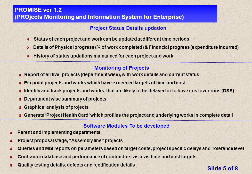 Project Status Details updation Status of each project and work can be updated at different time periods Details of Physical progress (% of work completed) & Financial progress (expenditure incurred) PROMISE ver 1.2 (PROjects Monitoring and Information System for Enterprise) History of status updations maintained for each project and work Report of all live projects (department wise), with work details and current status Pin point projects and works which have exceeded targets of time and cost Identify and track projects and works, that are likely to be delayed or to have cost over runs (DSS) Department wise summary of projects Graphical analysis of projects Generate 'Project Health Card' which profiles the project and underlying works in complete detail Slide 5 of 8 Monitoring of Projects Software Modules To be developed Parent and implementing departments Project proposal stage, Assembly line projects Queries and MIS reports on parameters based on target costs, project specific delays and Tolerance level Contractor database and performance of contractors vis a vis time and cost targets Quality testing details, defects and rectification details