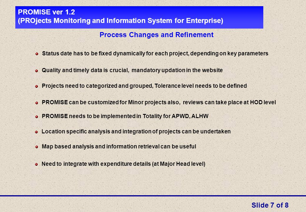 PROMISE ver 1.2 (PROjects Monitoring and Information System for Enterprise) Process Changes and Refinement Status date has to be fixed dynamically for each project, depending on key parameters Projects need to categorized and grouped, Tolerance level needs to be defined PROMISE can be customized for Minor projects also, reviews can take place at HOD level PROMISE needs to be implemented in Totality for APWD, ALHW Location specific analysis and integration of projects can be undertaken Map based analysis and information retrieval can be useful Quality and timely data is crucial, mandatory updation in the website Need to integrate with expenditure details (at Major Head level) Slide 7 of 8