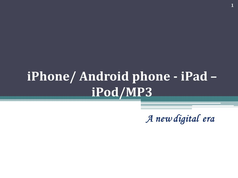 iPhone/ Android phone - iPad – iPod/MP3 A new digital era 1