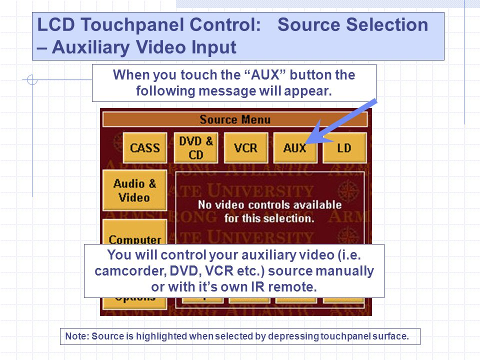 LCD Touchpanel Control: Source Selection – Auxiliary Video Input Note: Source is highlighted when selected by depressing touchpanel surface. When you
